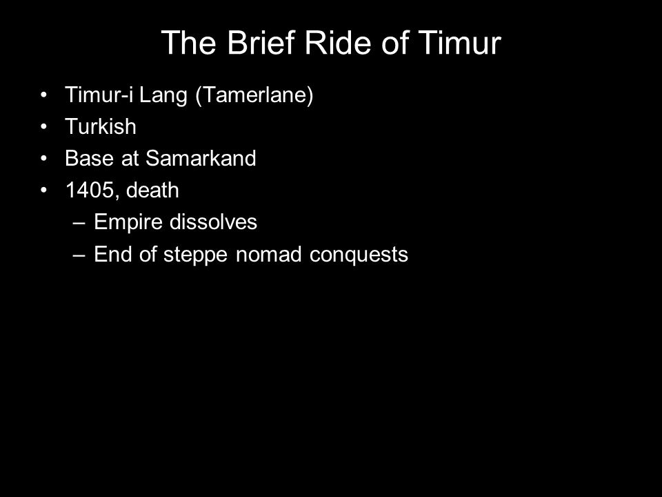 The Brief Ride of Timur Timur-i Lang (Tamerlane) Turkish Base at Samarkand 1405, death –Empire dissolves –End of steppe nomad conquests
