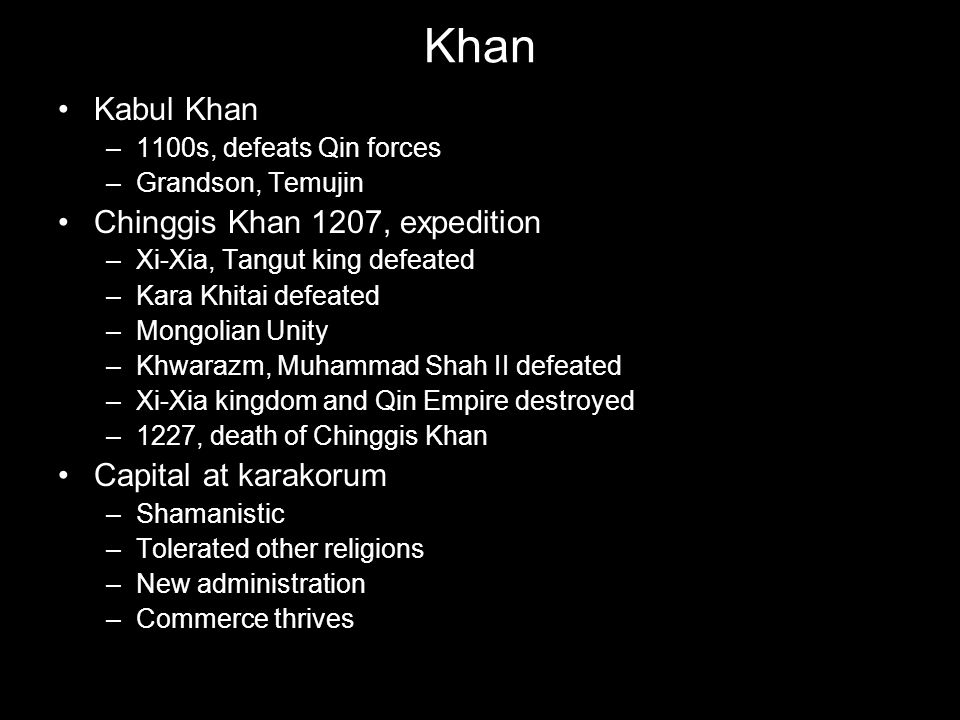 Khan Kabul Khan –1100s, defeats Qin forces –Grandson, Temujin Chinggis Khan 1207, expedition –Xi-Xia, Tangut king defeated –Kara Khitai defeated –Mong