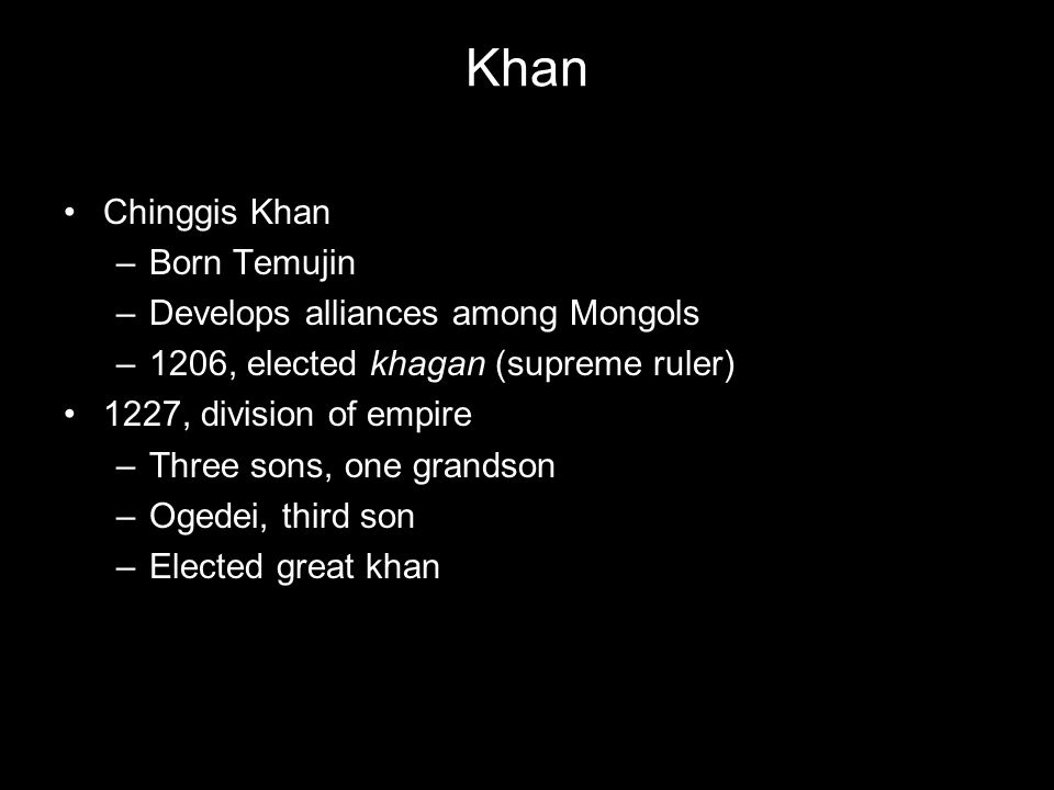 Khan Chinggis Khan –Born Temujin –Develops alliances among Mongols –1206, elected khagan (supreme ruler) 1227, division of empire –Three sons, one gra