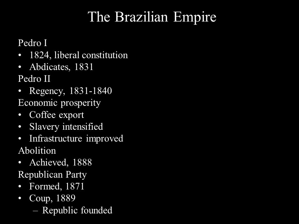 The Brazilian Empire Pedro I 1824, liberal constitution Abdicates, 1831 Pedro II Regency, 1831-1840 Economic prosperity Coffee export Slavery intensified Infrastructure improved Abolition Achieved, 1888 Republican Party Formed, 1871 Coup, 1889 –Republic founded