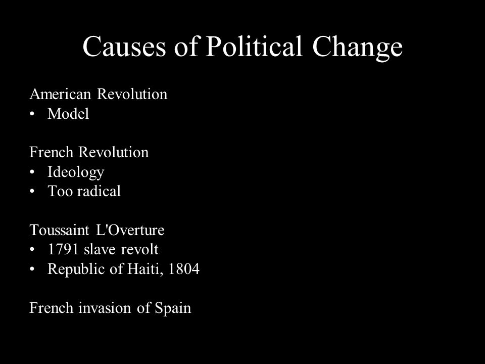 Causes of Political Change American Revolution Model French Revolution Ideology Too radical Toussaint L'Overture 1791 slave revolt Republic of Haiti,