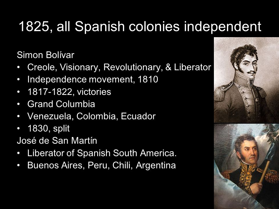 1825, all Spanish colonies independent Simon Bolívar Creole, Visionary, Revolutionary, & Liberator Independence movement, 1810 1817-1822, victories Gr