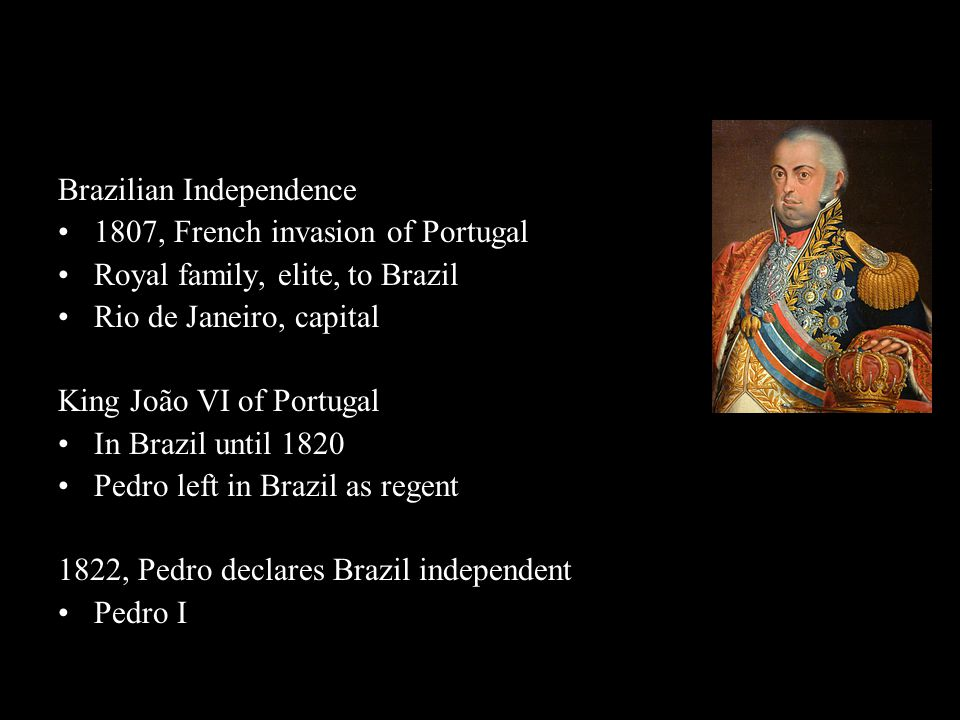 Brazilian Independence 1807, French invasion of Portugal Royal family, elite, to Brazil Rio de Janeiro, capital King João VI of Portugal In Brazil unt