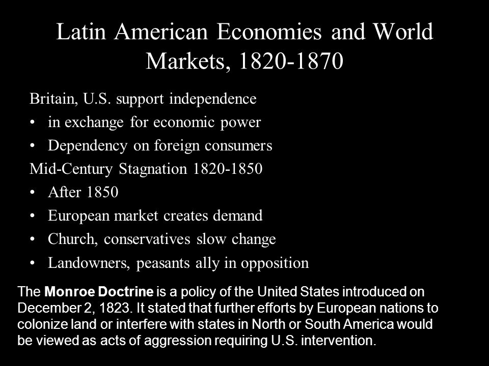 Latin American Economies and World Markets, 1820-1870 Britain, U.S. support independence in exchange for economic power Dependency on foreign consumer