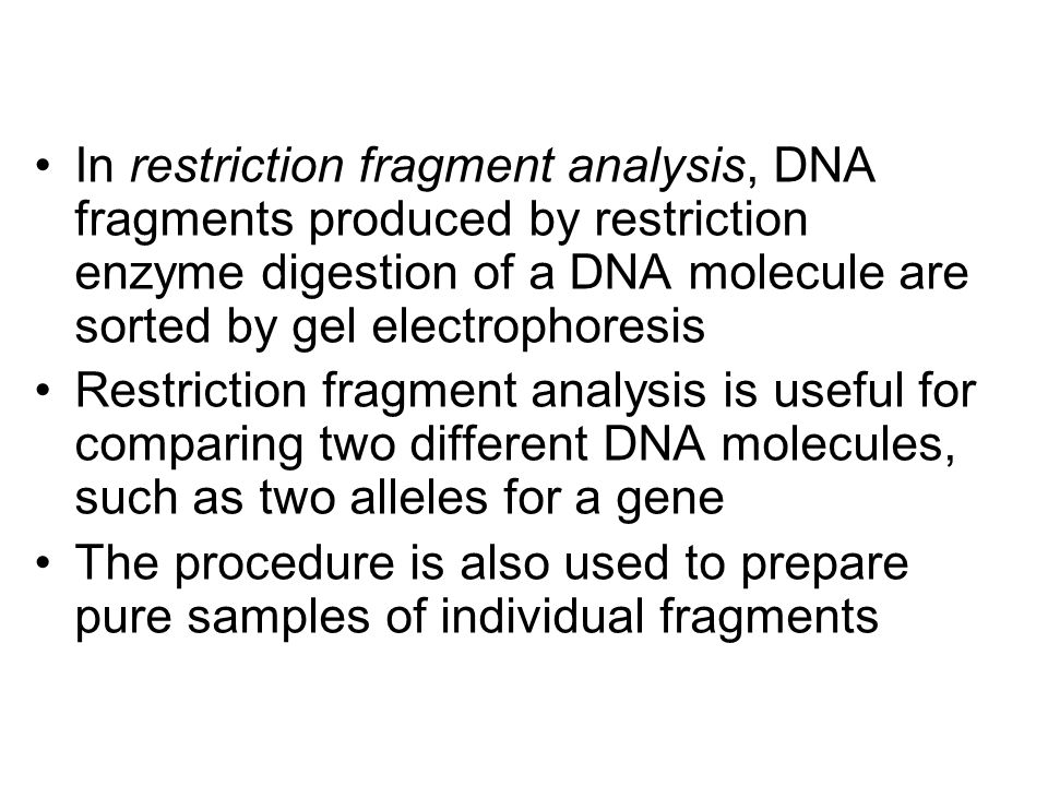 In restriction fragment analysis, DNA fragments produced by restriction enzyme digestion of a DNA molecule are sorted by gel electrophoresis Restricti