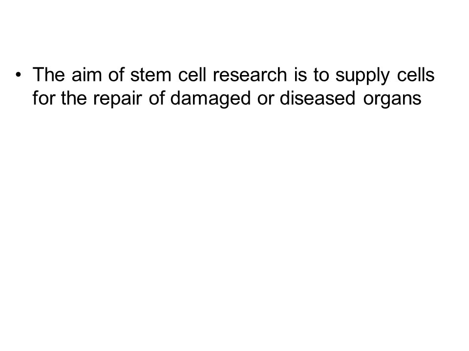 The aim of stem cell research is to supply cells for the repair of damaged or diseased organs