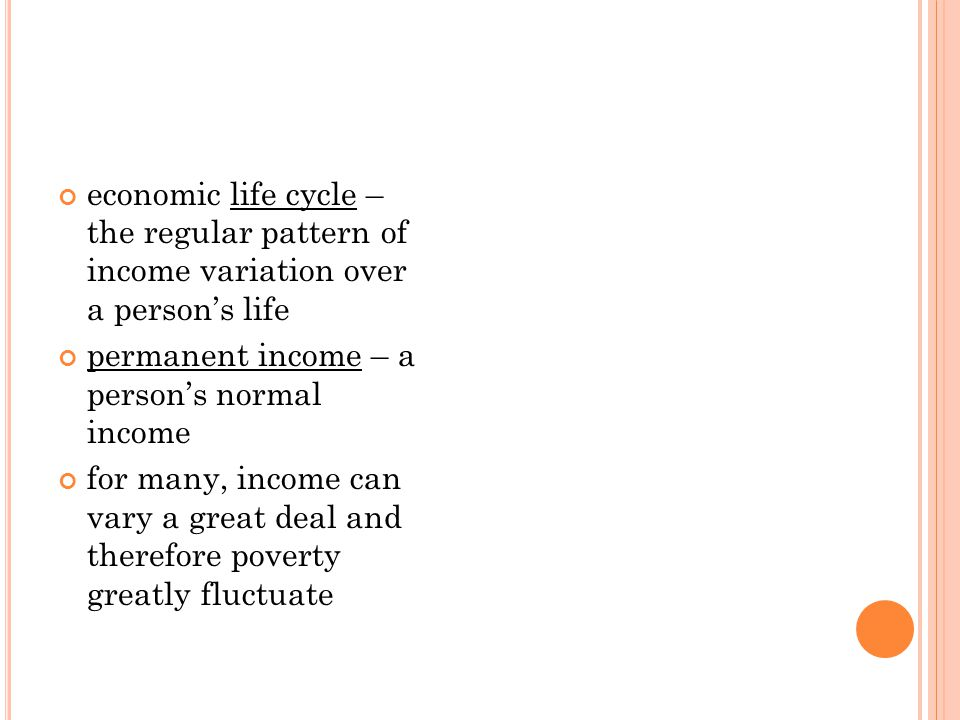 economic life cycle – the regular pattern of income variation over a person's life permanent income – a person's normal income for many, income can va