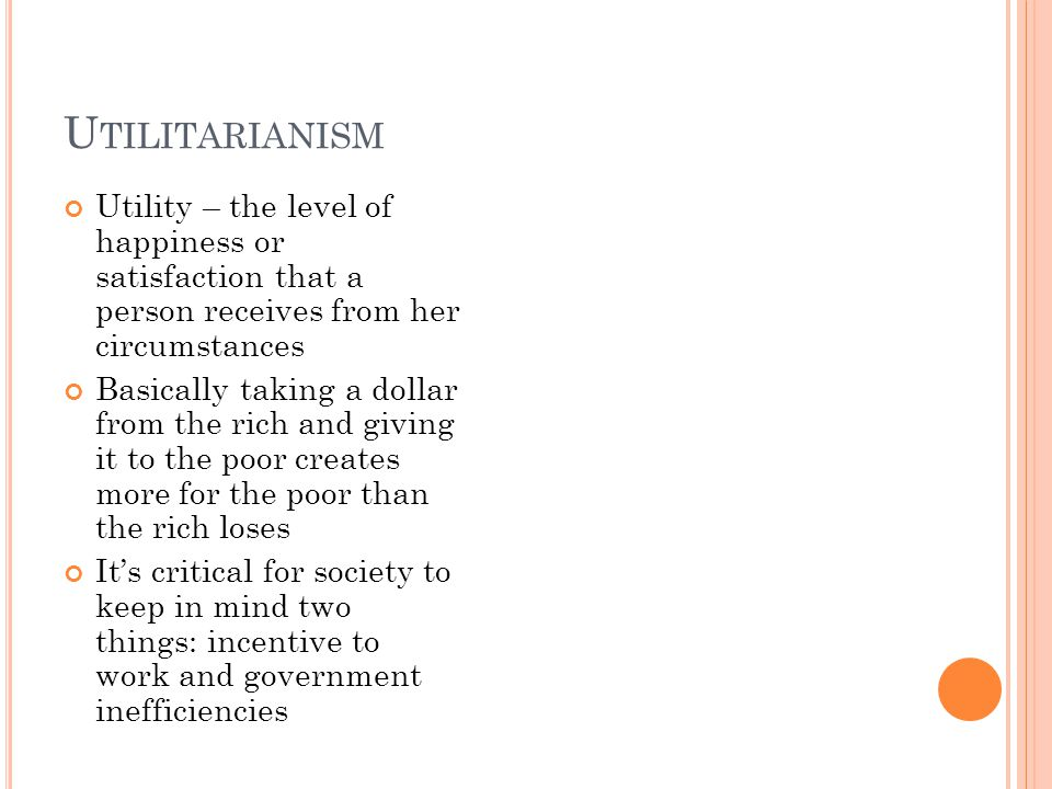 U TILITARIANISM Utility – the level of happiness or satisfaction that a person receives from her circumstances Basically taking a dollar from the rich