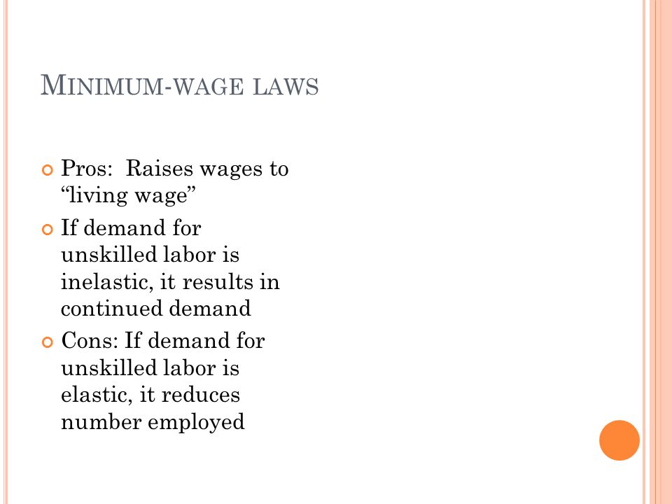 "M INIMUM - WAGE LAWS Pros: Raises wages to ""living wage"" If demand for unskilled labor is inelastic, it results in continued demand Cons: If demand fo"