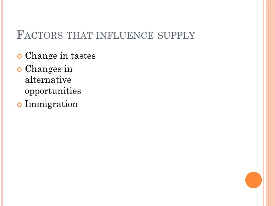 F ACTORS THAT INFLUENCE SUPPLY Change in tastes Changes in alternative opportunities Immigration