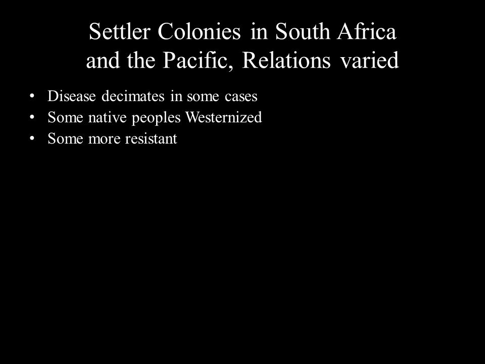 Settler Colonies in South Africa and the Pacific, Relations varied Disease decimates in some cases Some native peoples Westernized Some more resistant
