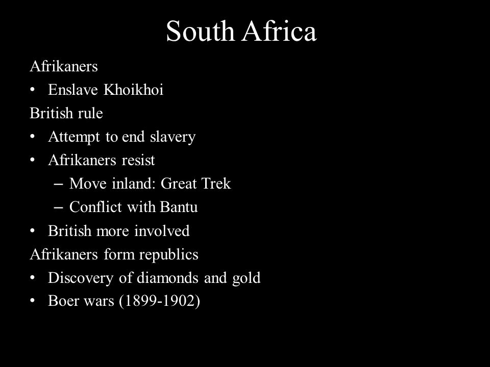South Africa Afrikaners Enslave Khoikhoi British rule Attempt to end slavery Afrikaners resist – Move inland: Great Trek – Conflict with Bantu British