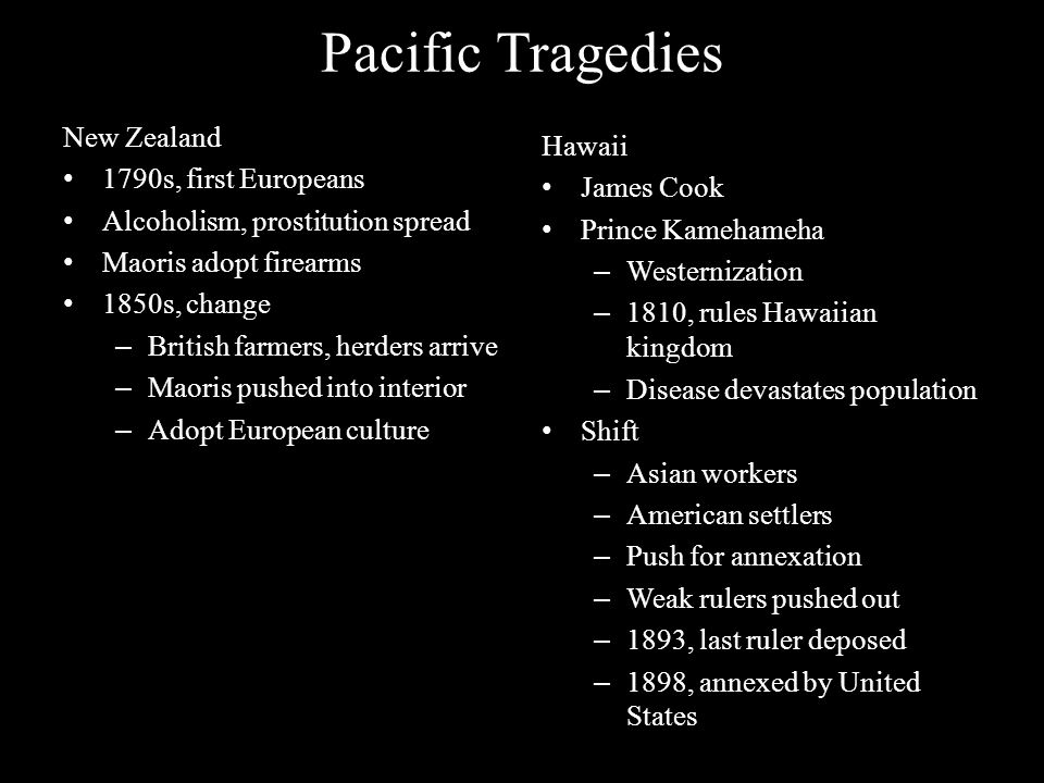 Pacific Tragedies New Zealand 1790s, first Europeans Alcoholism, prostitution spread Maoris adopt firearms 1850s, change – British farmers, herders ar