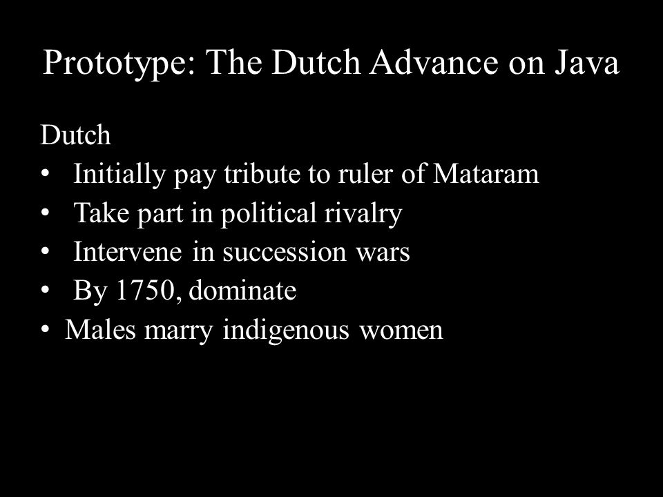 Prototype: The Dutch Advance on Java Dutch Initially pay tribute to ruler of Mataram Take part in political rivalry Intervene in succession wars By 17