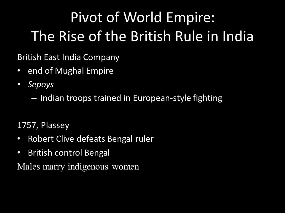 Pivot of World Empire: The Rise of the British Rule in India British East India Company end of Mughal Empire Sepoys – Indian troops trained in Europea