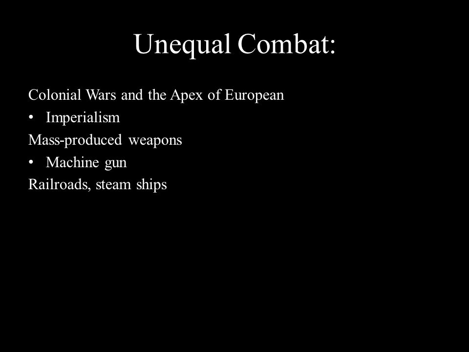 Unequal Combat: Colonial Wars and the Apex of European Imperialism Mass-produced weapons Machine gun Railroads, steam ships