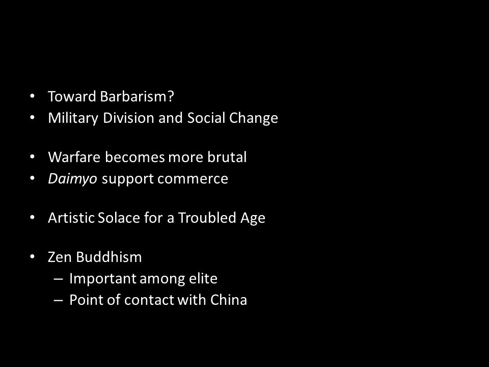 Toward Barbarism? Military Division and Social Change Warfare becomes more brutal Daimyo support commerce Artistic Solace for a Troubled Age Zen Buddh
