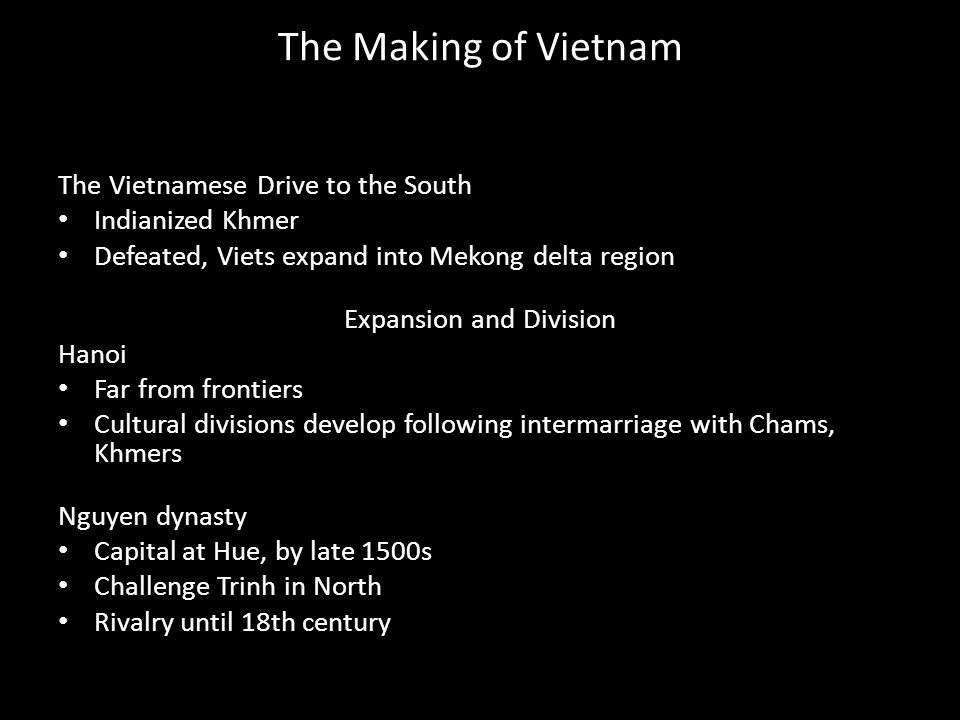 The Making of Vietnam The Vietnamese Drive to the South Indianized Khmer Defeated, Viets expand into Mekong delta region Expansion and Division Hanoi