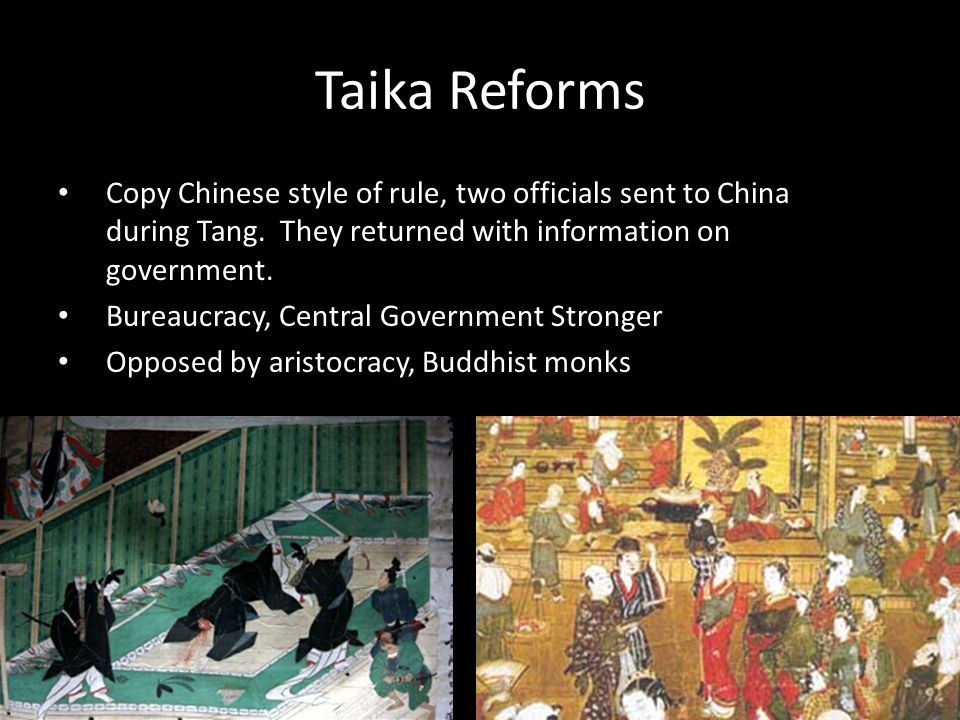 Taika Reforms Copy Chinese style of rule, two officials sent to China during Tang. They returned with information on government. Bureaucracy, Central