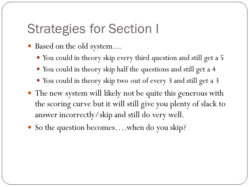 Based on the old system… You could in theory skip every third question and still get a 5 You could in theory skip half the questions and still get a 4 You could in theory skip two out of every 3 and still get a 3 The new system will likely not be quite this generous with the scoring curve but it will still give you plenty of slack to answer incorrectly/skip and still do very well.