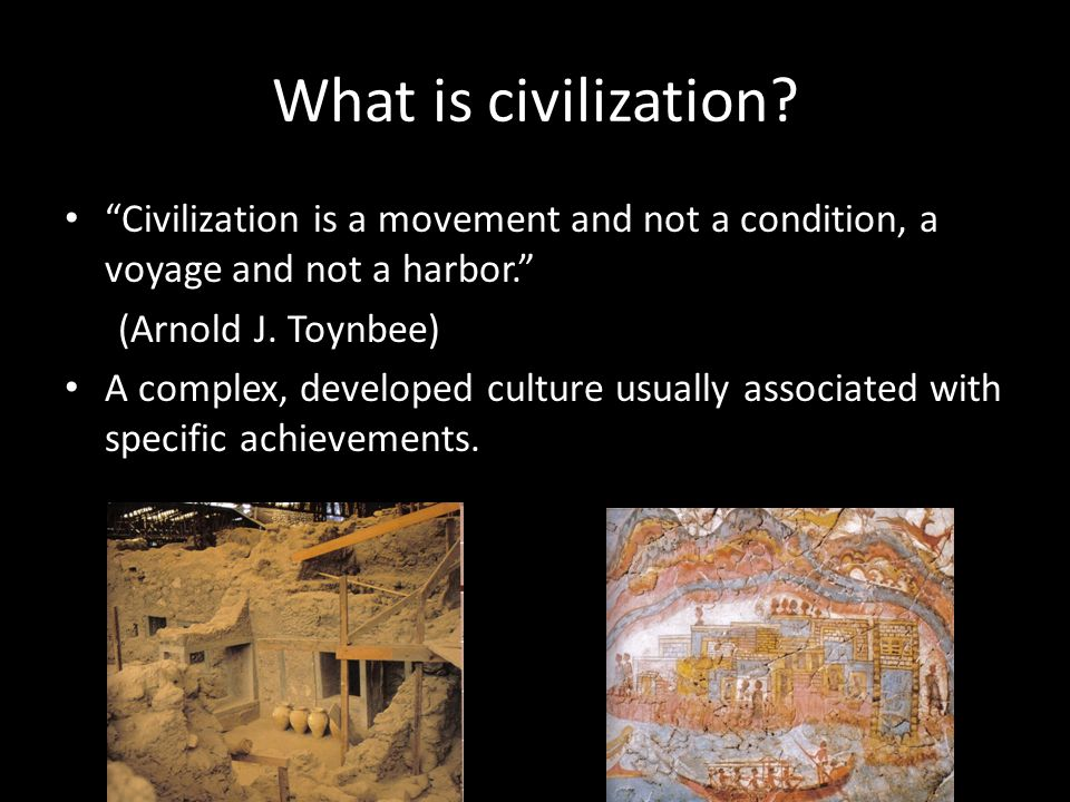"""What is civilization? """"Civilization is a movement and not a condition, a voyage and not a harbor."""" (Arnold J. Toynbee) A complex, developed culture us"""