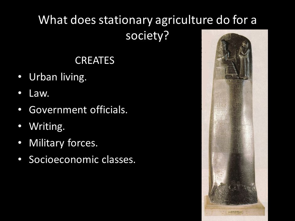 What does stationary agriculture do for a society? CREATES Urban living. Law. Government officials. Writing. Military forces. Socioeconomic classes.