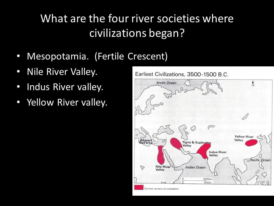 What are the four river societies where civilizations began? Mesopotamia. (Fertile Crescent) Nile River Valley. Indus River valley. Yellow River valle