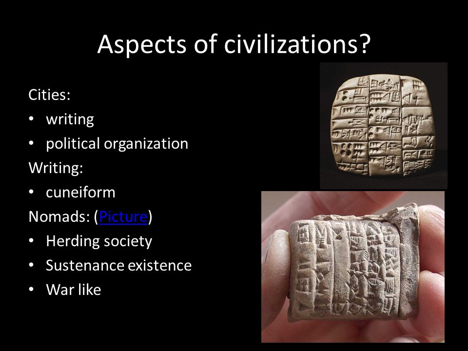 Aspects of civilizations? Cities: writing political organization Writing: cuneiform Nomads: (Picture)Picture Herding society Sustenance existence War