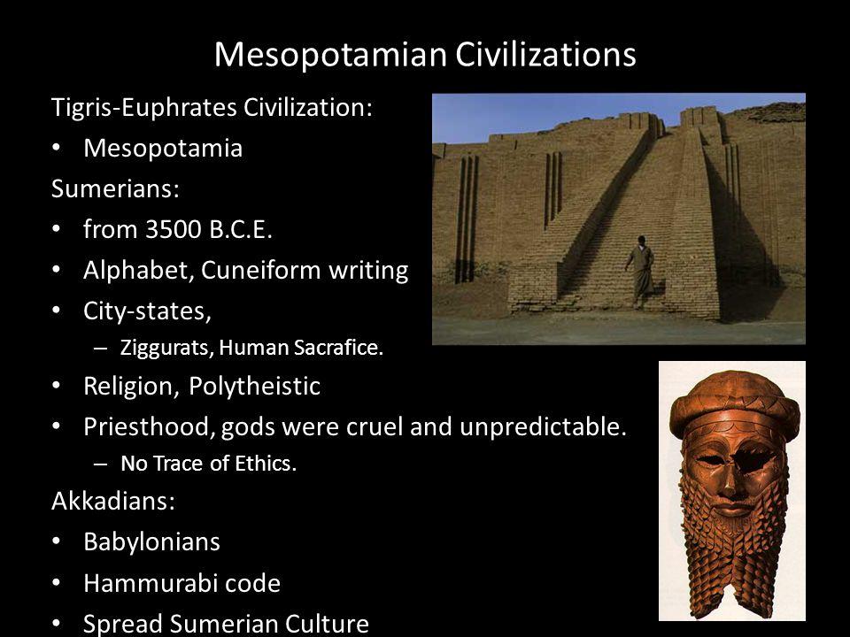 Mesopotamian Civilizations Tigris-Euphrates Civilization: Mesopotamia Sumerians: from 3500 B.C.E. Alphabet, Cuneiform writing City-states, – Ziggurats