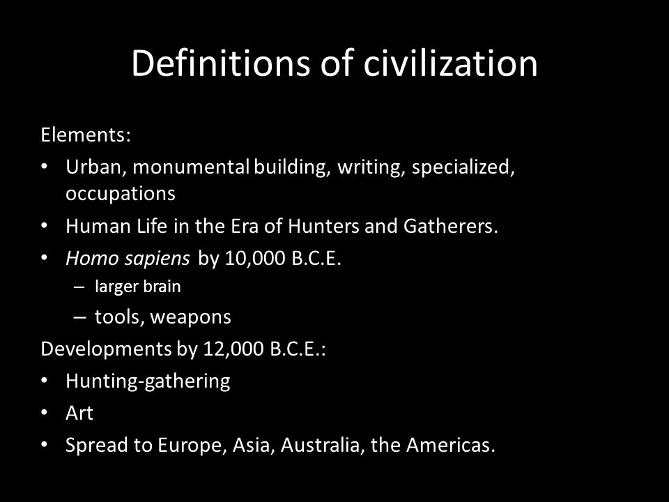 Definitions of civilization Elements: Urban, monumental building, writing, specialized, occupations Human Life in the Era of Hunters and Gatherers. Ho