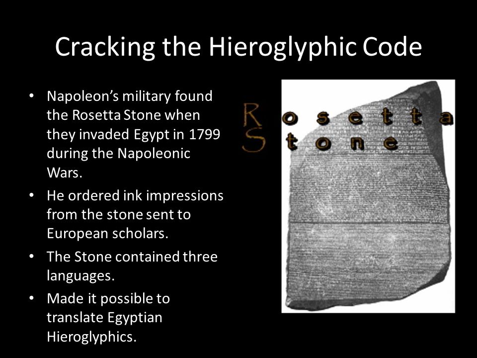 Cracking the Hieroglyphic Code Napoleon's military found the Rosetta Stone when they invaded Egypt in 1799 during the Napoleonic Wars. He ordered ink