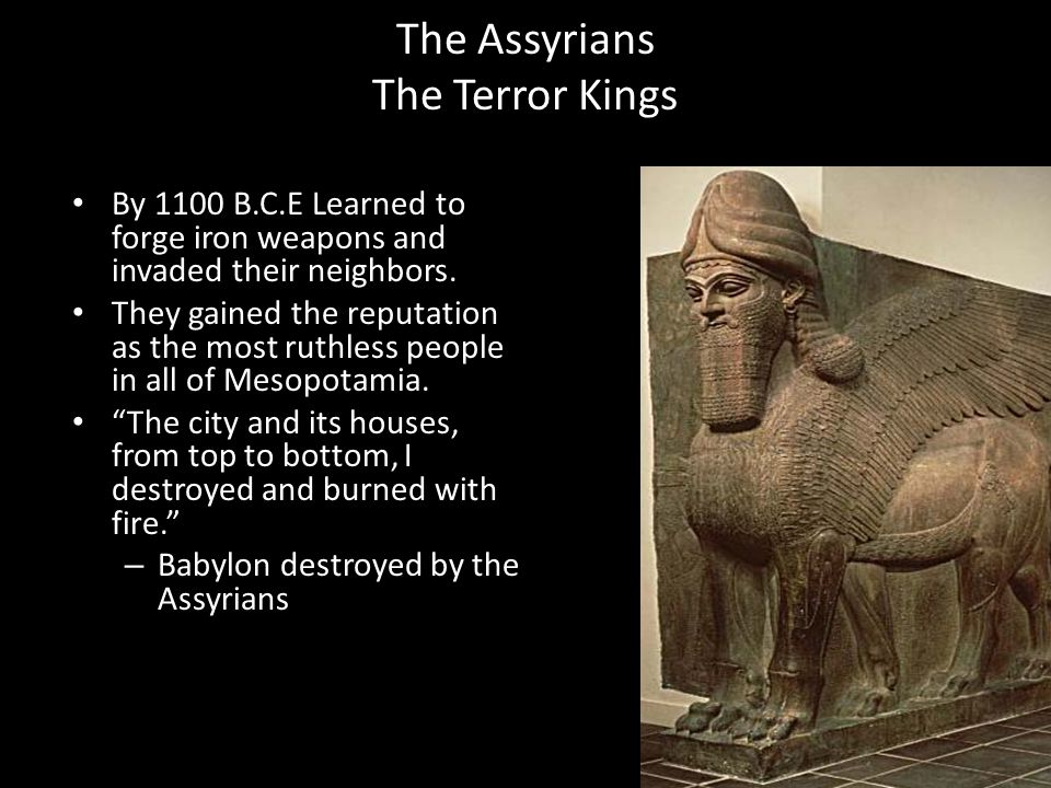 The Assyrians The Terror Kings By 1100 B.C.E Learned to forge iron weapons and invaded their neighbors. They gained the reputation as the most ruthles