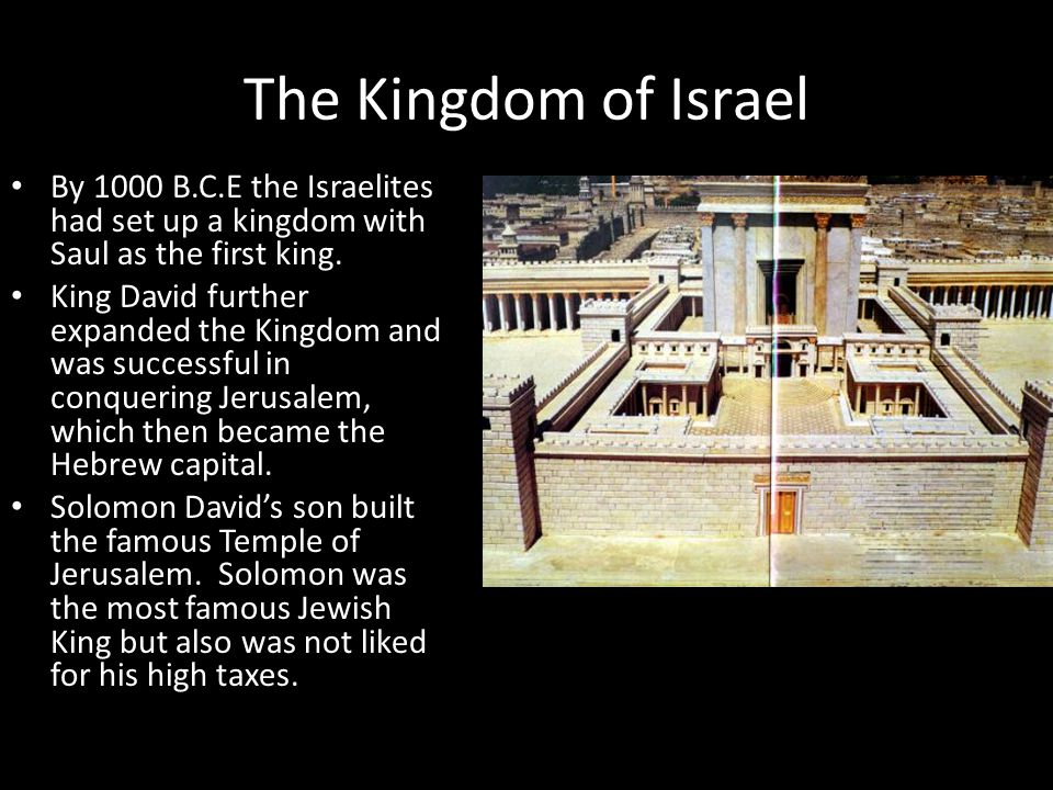 The Kingdom of Israel By 1000 B.C.E the Israelites had set up a kingdom with Saul as the first king. King David further expanded the Kingdom and was s