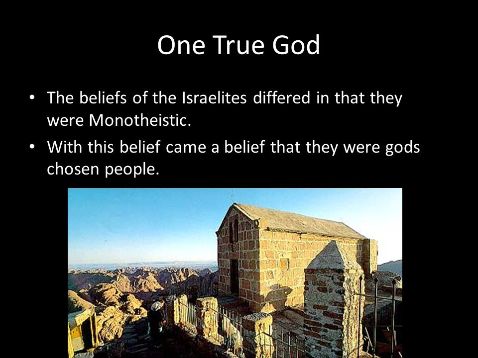 One True God The beliefs of the Israelites differed in that they were Monotheistic. With this belief came a belief that they were gods chosen people.