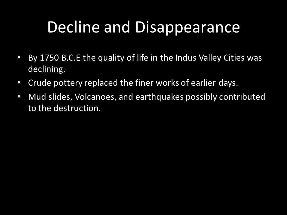 Decline and Disappearance By 1750 B.C.E the quality of life in the Indus Valley Cities was declining. Crude pottery replaced the finer works of earlie