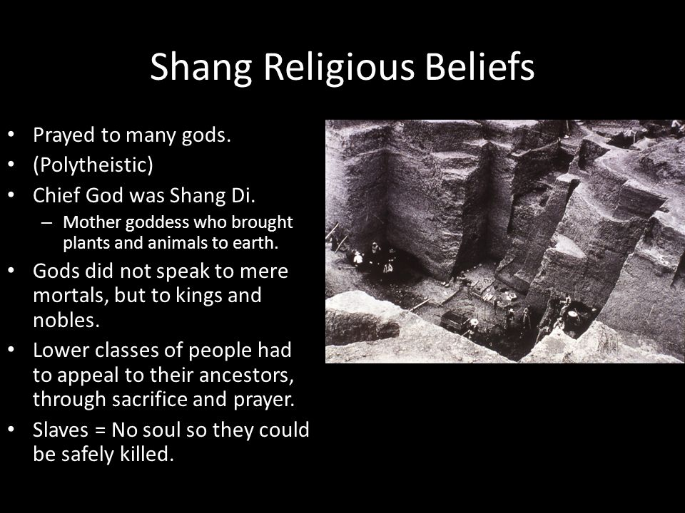 Shang Religious Beliefs Prayed to many gods. (Polytheistic) Chief God was Shang Di. – Mother goddess who brought plants and animals to earth. Gods did