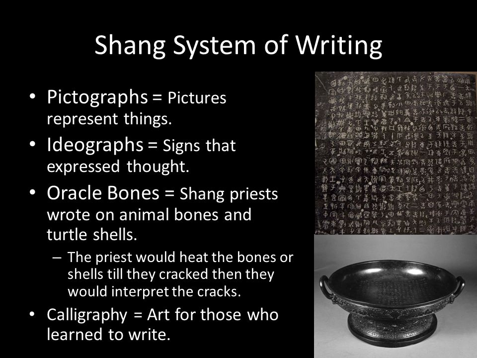 Shang System of Writing Pictographs = Pictures represent things. Ideographs = Signs that expressed thought. Oracle Bones = Shang priests wrote on anim