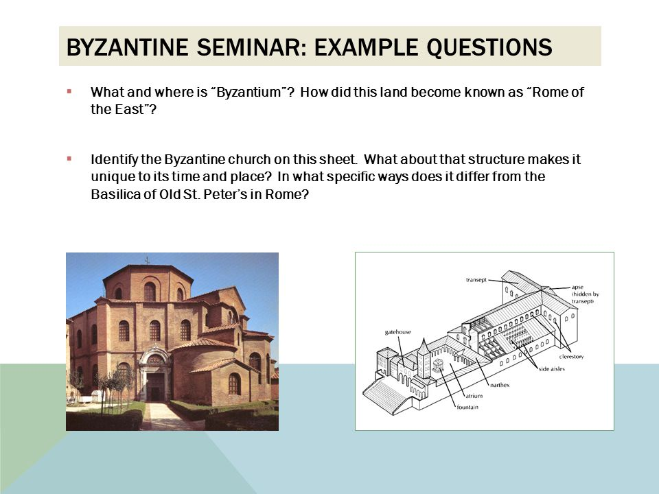 "BYZANTINE SEMINAR: EXAMPLE QUESTIONS  What and where is ""Byzantium""? How did this land become known as ""Rome of the East""?  Identify the Byzantine c"