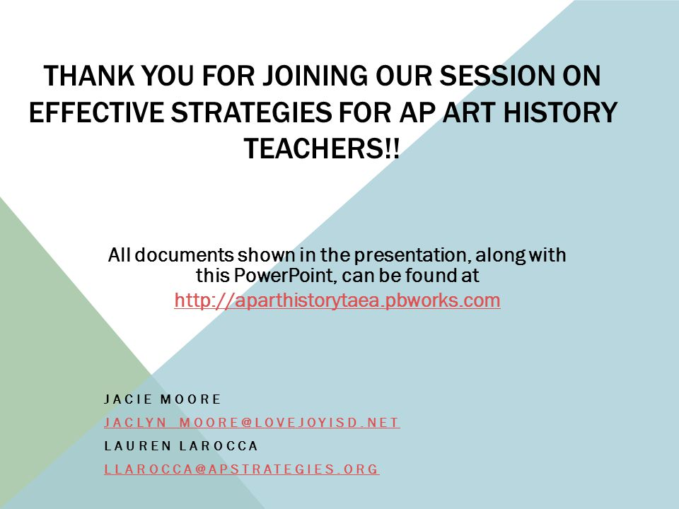 THANK YOU FOR JOINING OUR SESSION ON EFFECTIVE STRATEGIES FOR AP ART HISTORY TEACHERS!! JACIE MOORE JACLYN_MOORE@LOVEJOYISD.NET LAUREN LAROCCA LLAROCC