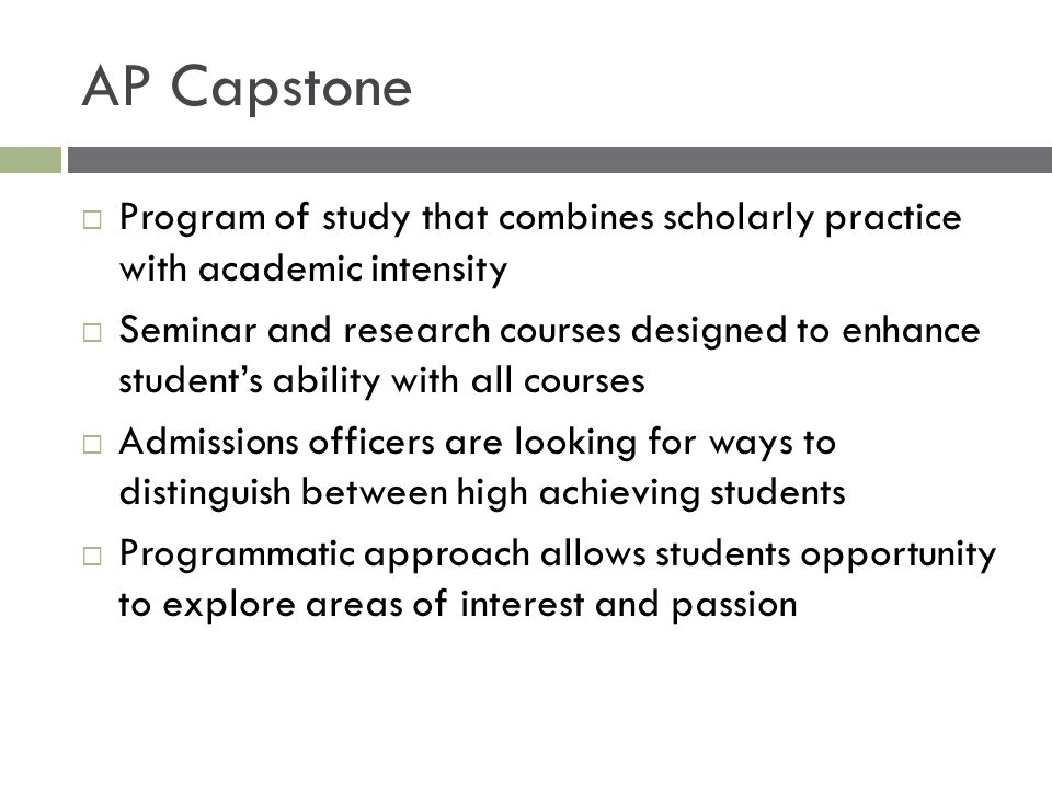 AP Capstone  Program of study that combines scholarly practice with academic intensity  Seminar and research courses designed to enhance student's a