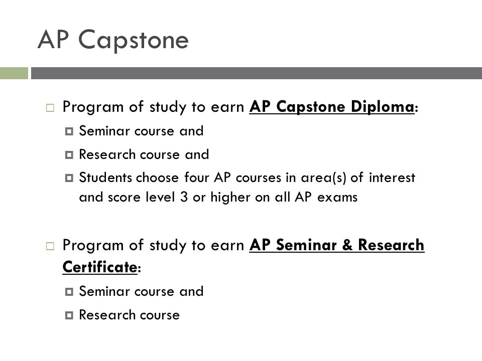 AP Capstone  Program of study to earn AP Capstone Diploma:  Seminar course and  Research course and  Students choose four AP courses in area(s) of
