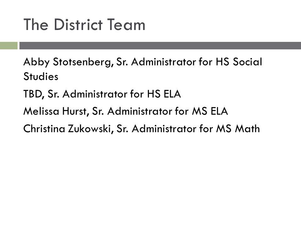 The District Team Abby Stotsenberg, Sr. Administrator for HS Social Studies TBD, Sr. Administrator for HS ELA Melissa Hurst, Sr. Administrator for MS