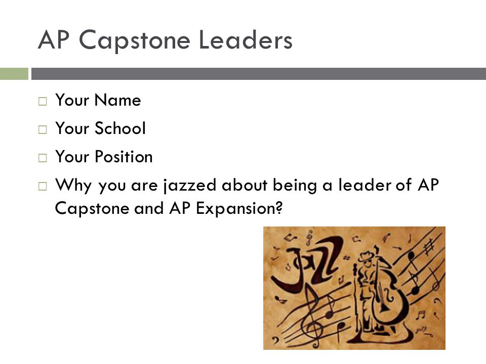 AP Capstone Leaders  Your Name  Your School  Your Position  Why you are jazzed about being a leader of AP Capstone and AP Expansion?