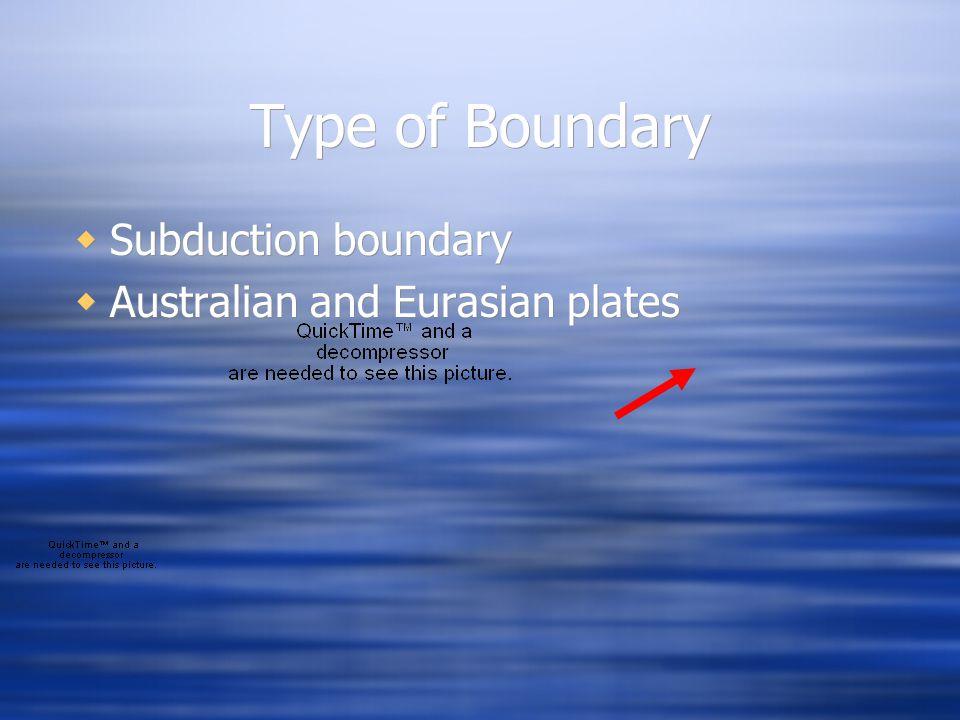 Type of Boundary  Subduction boundary  Australian and Eurasian plates  Subduction boundary  Australian and Eurasian plates