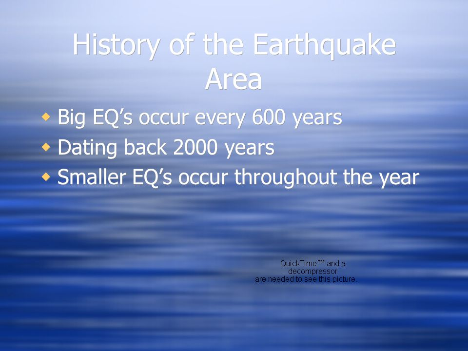 History of the Earthquake Area  Big EQ's occur every 600 years  Dating back 2000 years  Smaller EQ's occur throughout the year  Big EQ's occur every 600 years  Dating back 2000 years  Smaller EQ's occur throughout the year