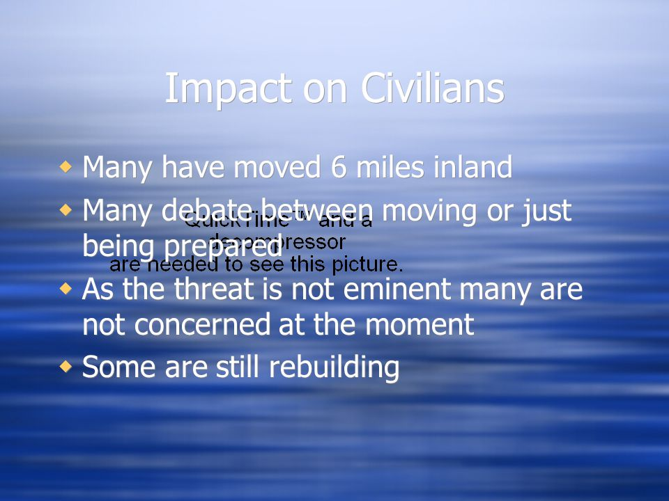 Impact on Civilians  Many have moved 6 miles inland  Many debate between moving or just being prepared  As the threat is not eminent many are not concerned at the moment  Some are still rebuilding  Many have moved 6 miles inland  Many debate between moving or just being prepared  As the threat is not eminent many are not concerned at the moment  Some are still rebuilding