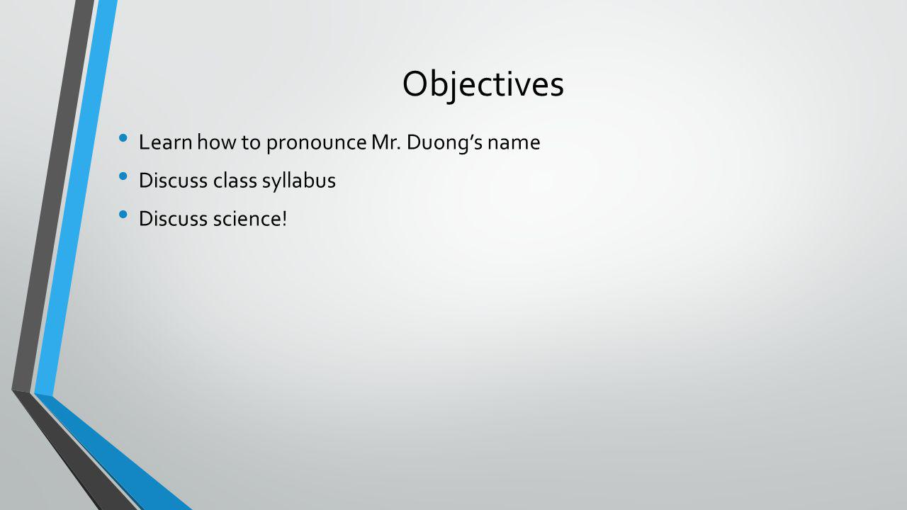 Objectives Learn how to pronounce Mr. Duong's name Discuss class syllabus Discuss science!