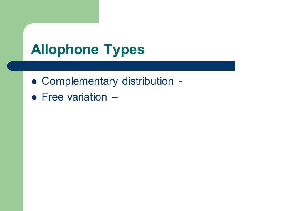 Allophone Types Complementary distribution - Free variation –