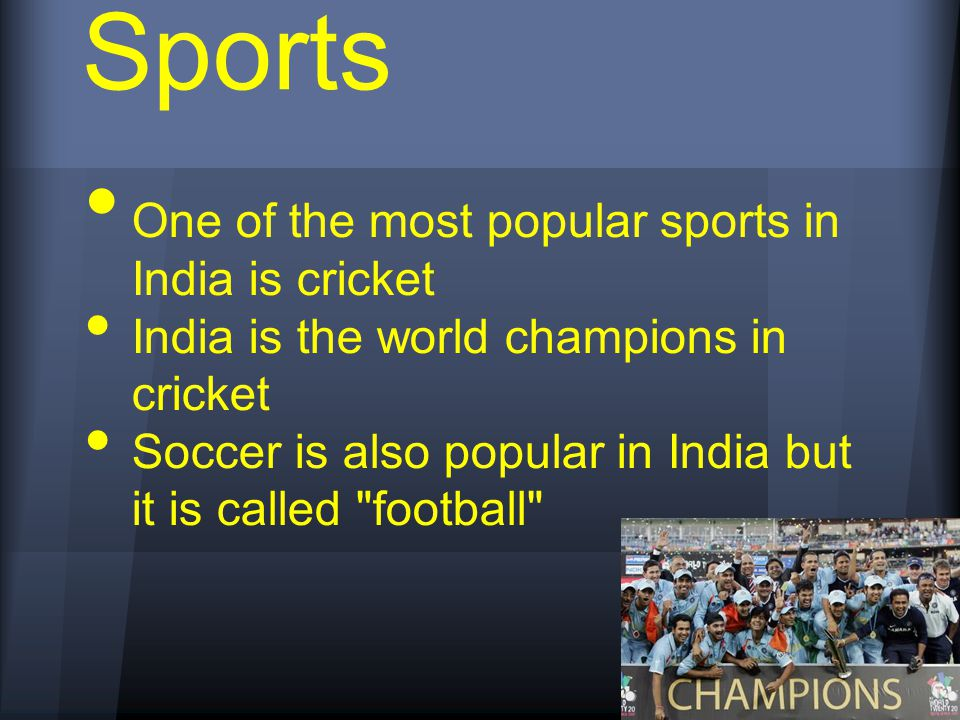 One of the most popular sports in India is cricket India is the world champions in cricket Soccer is also popular in India but it is called football Sports