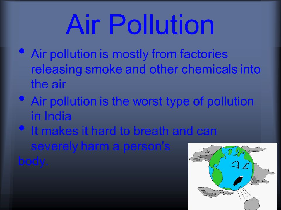 Air Pollution Air pollution is mostly from factories releasing smoke and other chemicals into the air Air pollution is the worst type of pollution in India It makes it hard to breath and can severely harm a person s body.